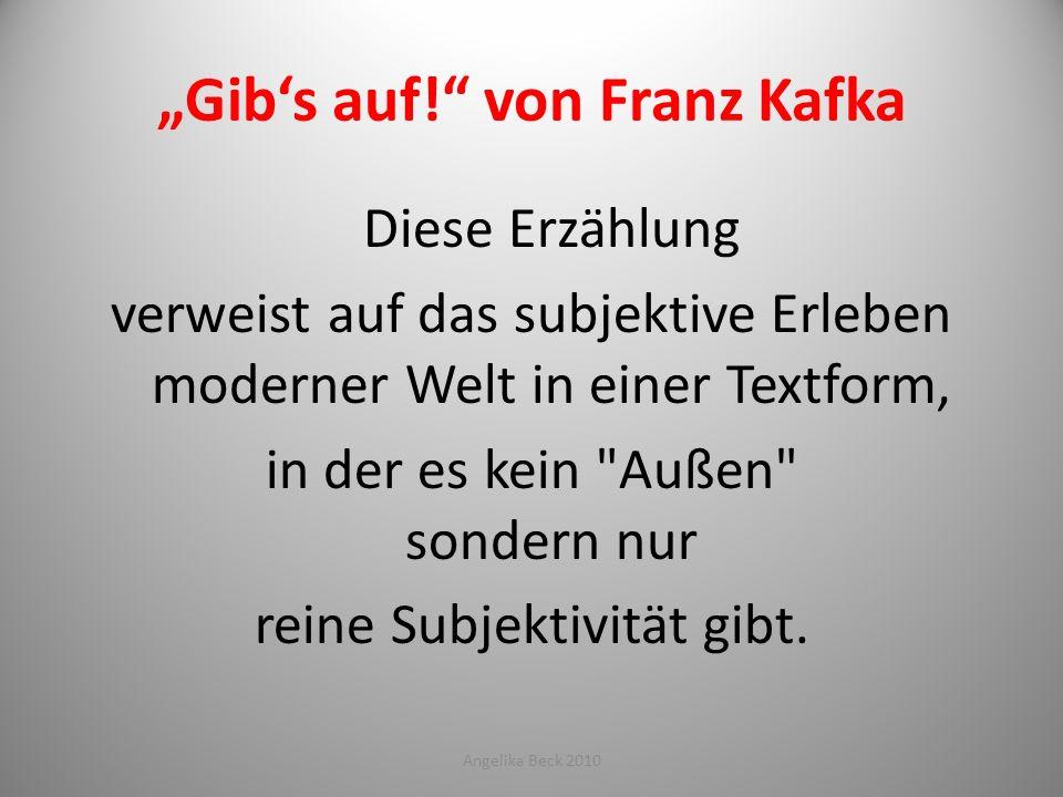 Gibs auf! von Franz Kafka Diese Erzählung verweist auf das subjektive Erleben moderner Welt in einer Textform, in der es kein