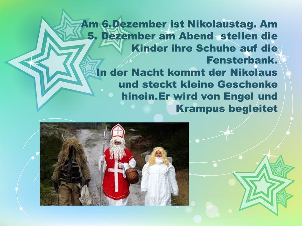 Am 6.Dezember ist Nikolaustag. Am 5. Dezember am Abend stellen die Kinder ihre Schuhe auf die Fensterbank. In der Nacht kommt der Nikolaus und steckt