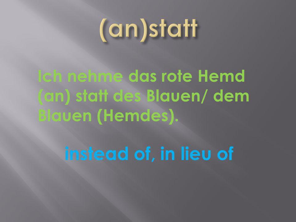 instead of, in lieu of Ich nehme das rote Hemd (an) statt des Blauen/ dem Blauen (Hemdes).