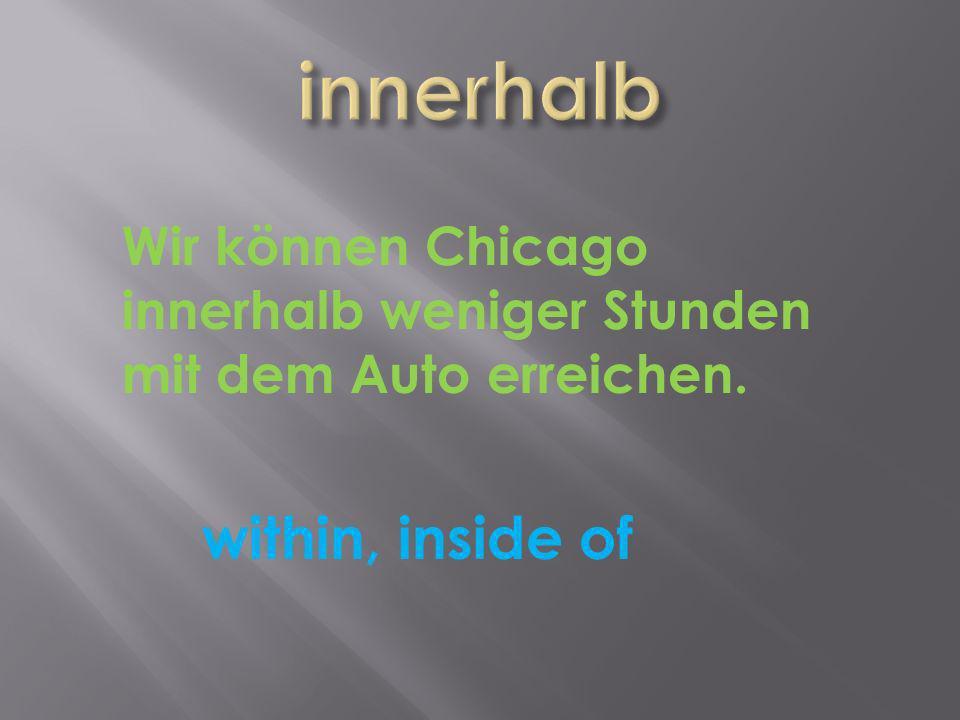 within, inside of Wir können Chicago innerhalb weniger Stunden mit dem Auto erreichen.