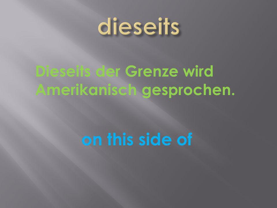 on this side of Dieseits der Grenze wird Amerikanisch gesprochen.
