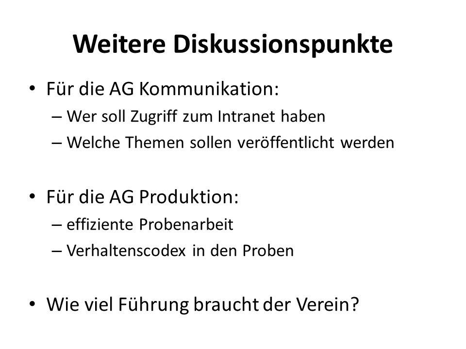 Weitere Diskussionspunkte Für die AG Kommunikation: – Wer soll Zugriff zum Intranet haben – Welche Themen sollen veröffentlicht werden Für die AG Produktion: – effiziente Probenarbeit – Verhaltenscodex in den Proben Wie viel Führung braucht der Verein?