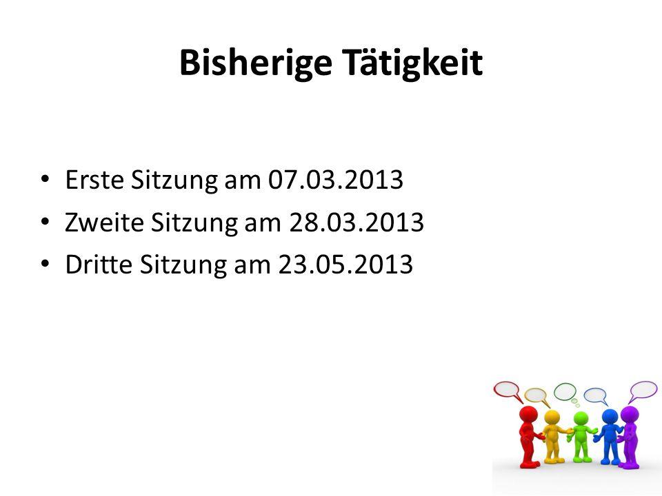 Bisherige Tätigkeit Erste Sitzung am 07.03.2013 Zweite Sitzung am 28.03.2013 Dritte Sitzung am 23.05.2013