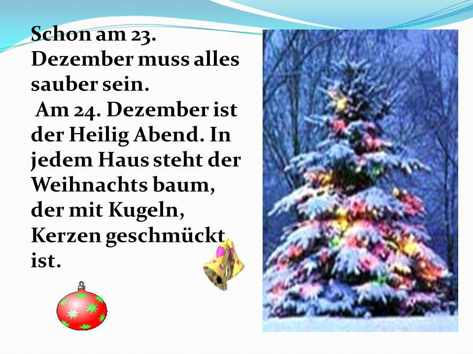 Schon am 23. Dezember muss alles sauber sein. Am 24. Dezember ist der Heilig Abend. In jedem Haus steht der Weihnachts baum, der mit Kugeln, Kerzen ge