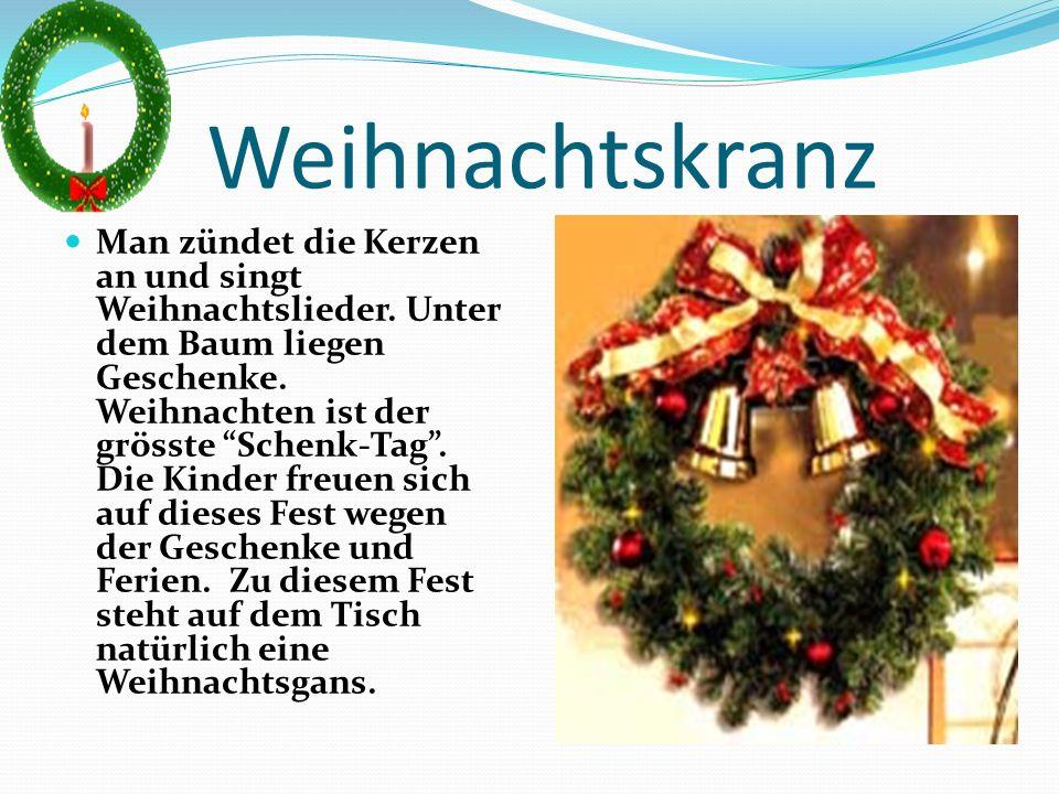 Weihnachtskranz Man zündet die Kerzen an und singt Weihnachtslieder. Unter dem Baum liegen Geschenke. Weihnachten ist der grösste Schenk-Tag. Die Kind