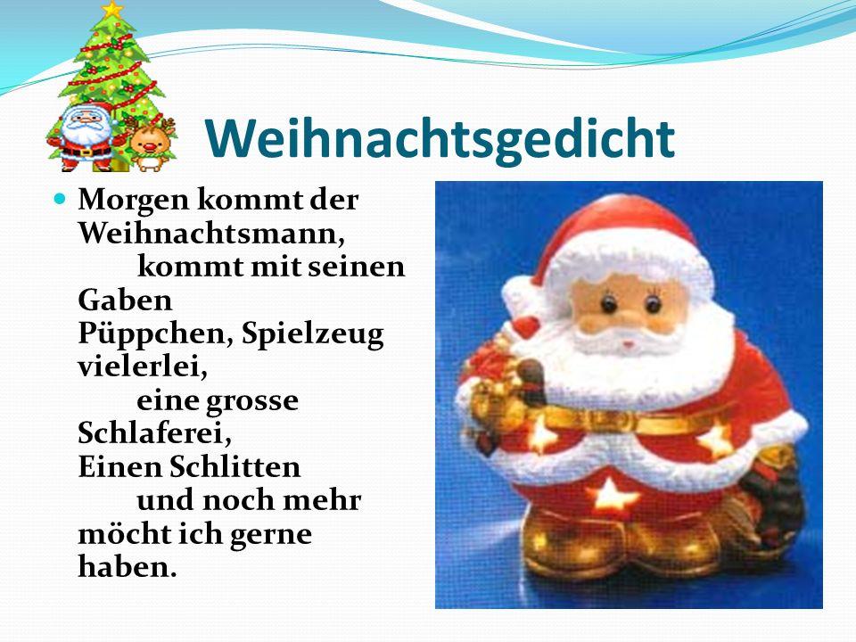Weihnachtsgedicht Morgen kommt der Weihnachtsmann, kommt mit seinen Gaben Püppchen, Spielzeug vielerlei, eine grosse Schlaferei, Einen Schlitten und n