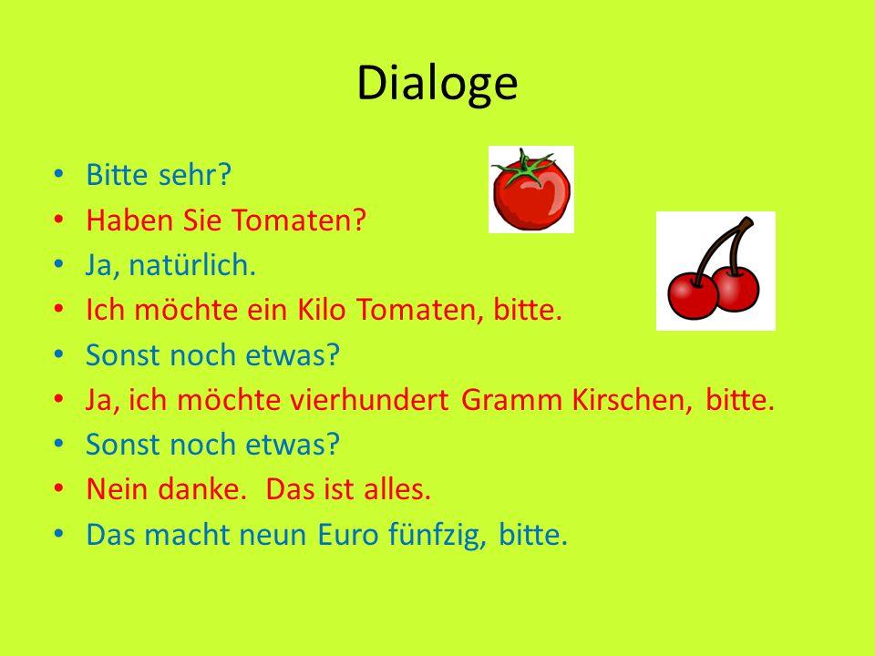 Dialoge Bitte sehr? Haben Sie Tomaten? Ja, natürlich. Ich möchte ein Kilo Tomaten, bitte. Sonst noch etwas? Ja, ich möchte vierhundert Gramm Kirschen,
