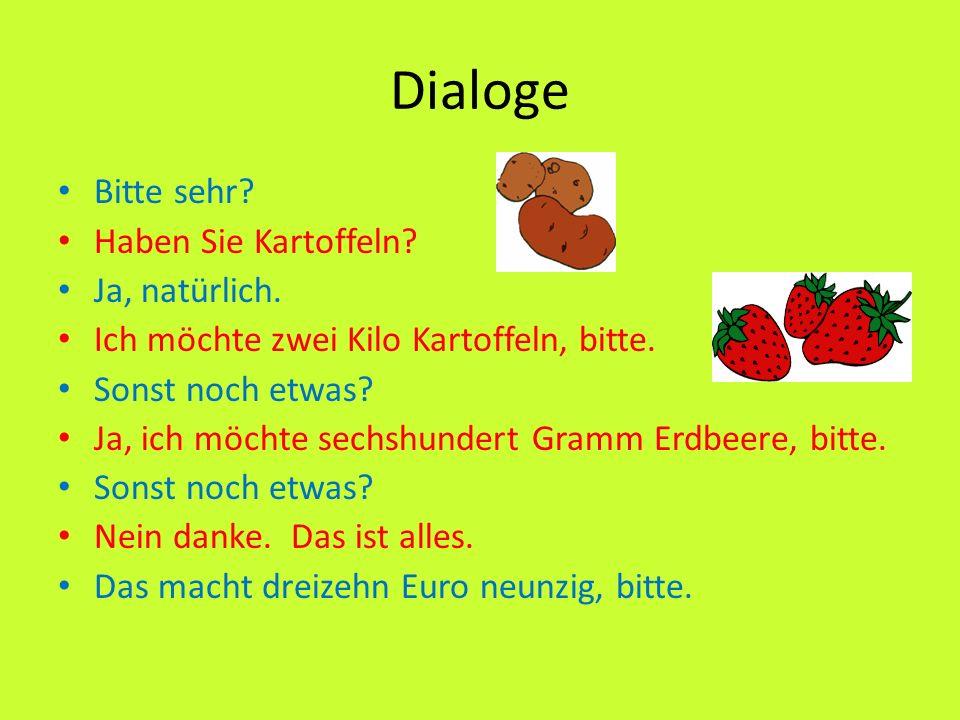 Dialoge Bitte sehr? Haben Sie Kartoffeln? Ja, natürlich. Ich möchte zwei Kilo Kartoffeln, bitte. Sonst noch etwas? Ja, ich möchte sechshundert Gramm E