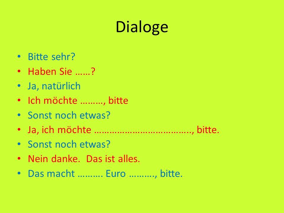 Dialoge Bitte sehr? Haben Sie ……? Ja, natürlich Ich möchte ………, bitte Sonst noch etwas? Ja, ich möchte ……………………………….., bitte. Sonst noch etwas? Nein d