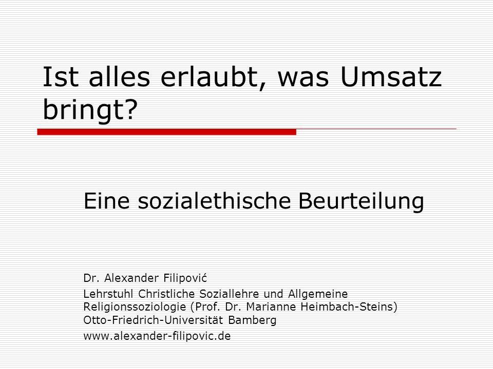 Ist alles erlaubt, was Umsatz bringt? Eine sozialethische Beurteilung Dr. Alexander Filipović Lehrstuhl Christliche Soziallehre und Allgemeine Religio