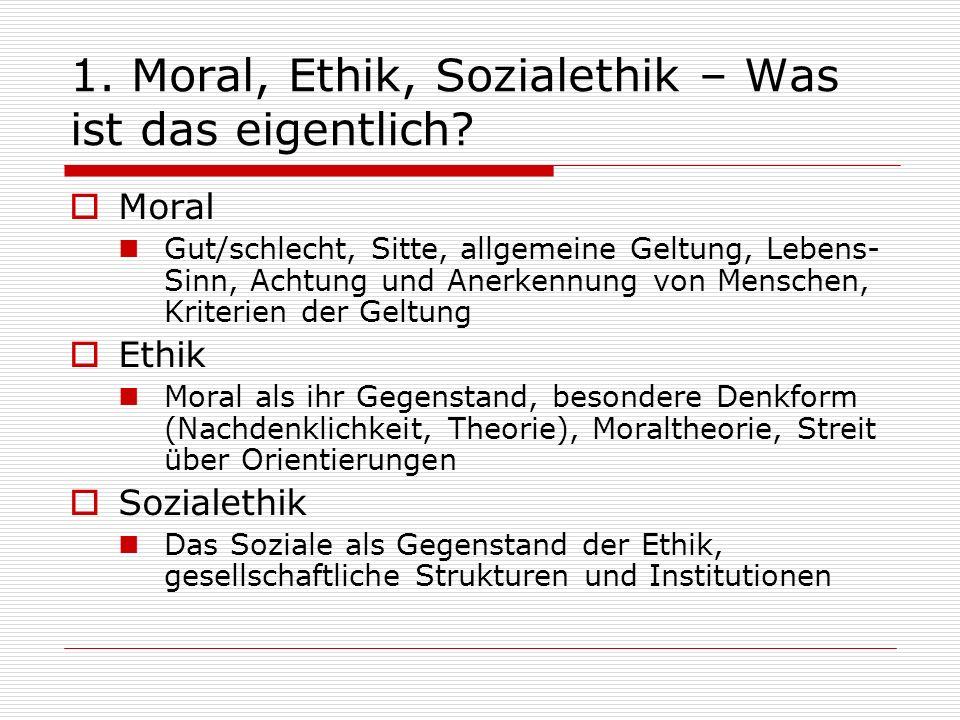 1. Moral, Ethik, Sozialethik – Was ist das eigentlich? Moral Gut/schlecht, Sitte, allgemeine Geltung, Lebens- Sinn, Achtung und Anerkennung von Mensch