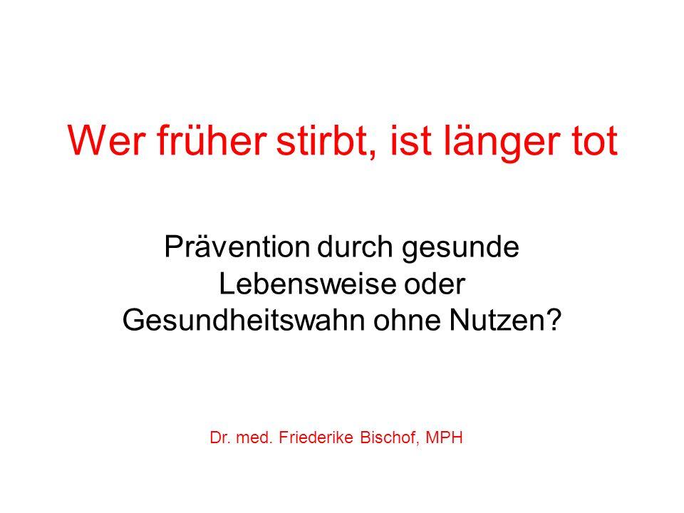 Wer früher stirbt, ist länger tot Prävention durch gesunde Lebensweise oder Gesundheitswahn ohne Nutzen? Dr. med. Friederike Bischof, MPH