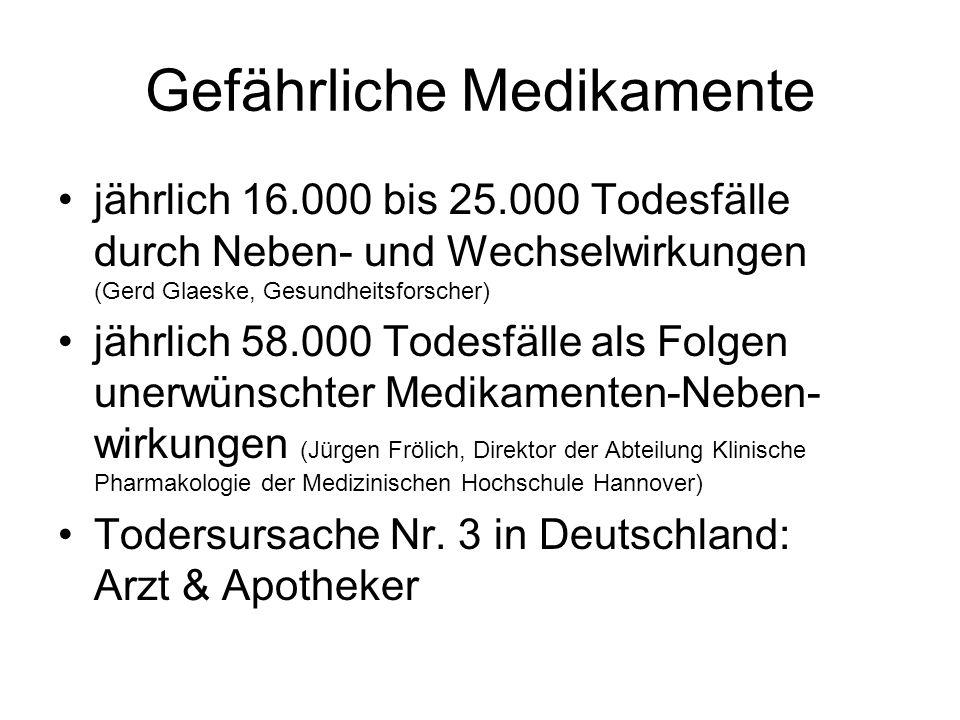 Gefährliche Medikamente jährlich 16.000 bis 25.000 Todesfälle durch Neben- und Wechselwirkungen (Gerd Glaeske, Gesundheitsforscher) jährlich 58.000 Todesfälle als Folgen unerwünschter Medikamenten-Neben- wirkungen (Jürgen Frölich, Direktor der Abteilung Klinische Pharmakologie der Medizinischen Hochschule Hannover) Todersursache Nr.