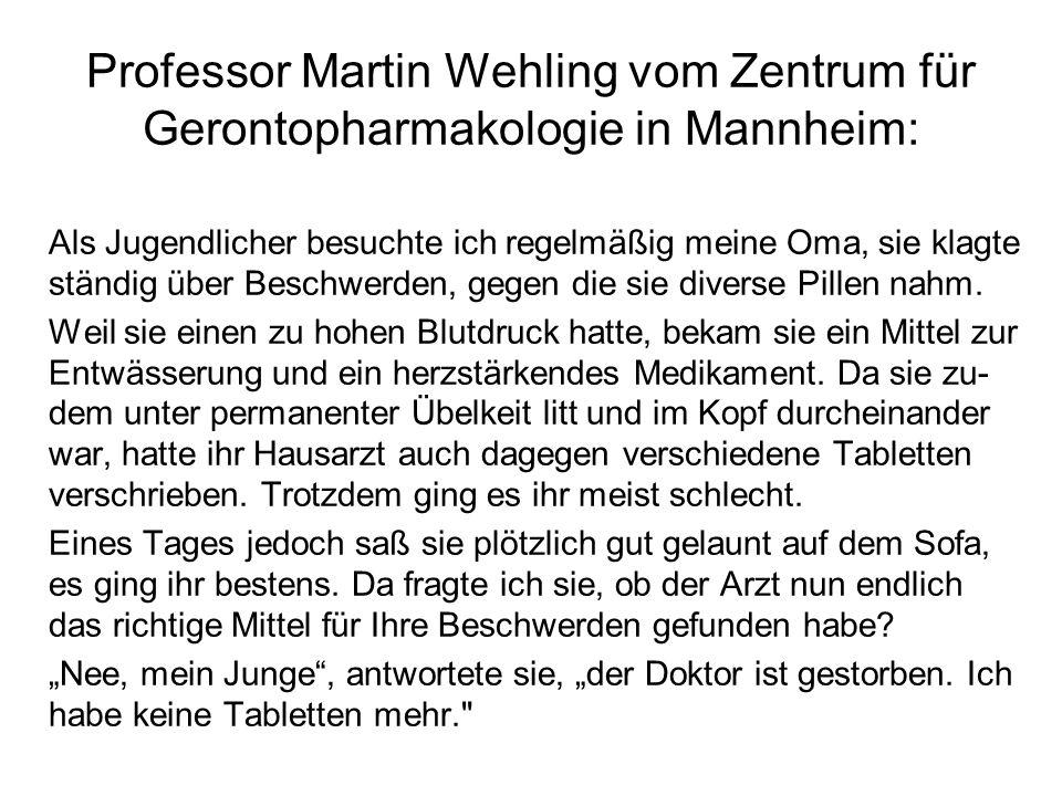 Professor Martin Wehling vom Zentrum für Gerontopharmakologie in Mannheim: Als Jugendlicher besuchte ich regelmäßig meine Oma, sie klagte ständig über Beschwerden, gegen die sie diverse Pillen nahm.