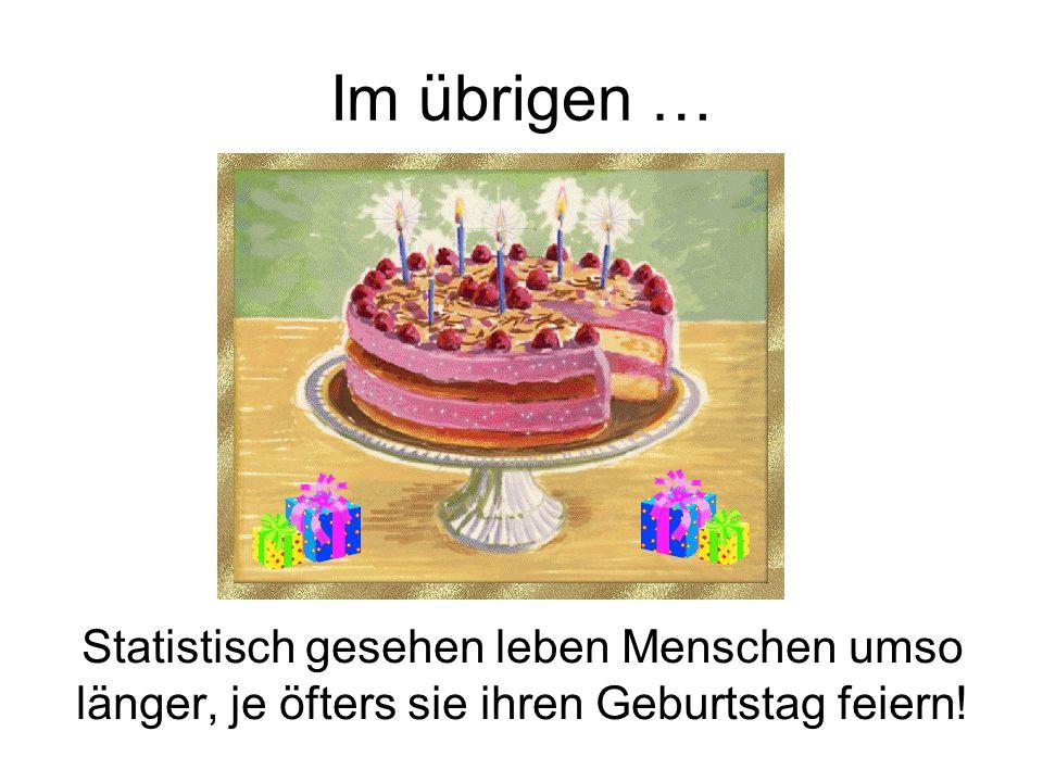Im übrigen … Statistisch gesehen leben Menschen umso länger, je öfters sie ihren Geburtstag feiern!
