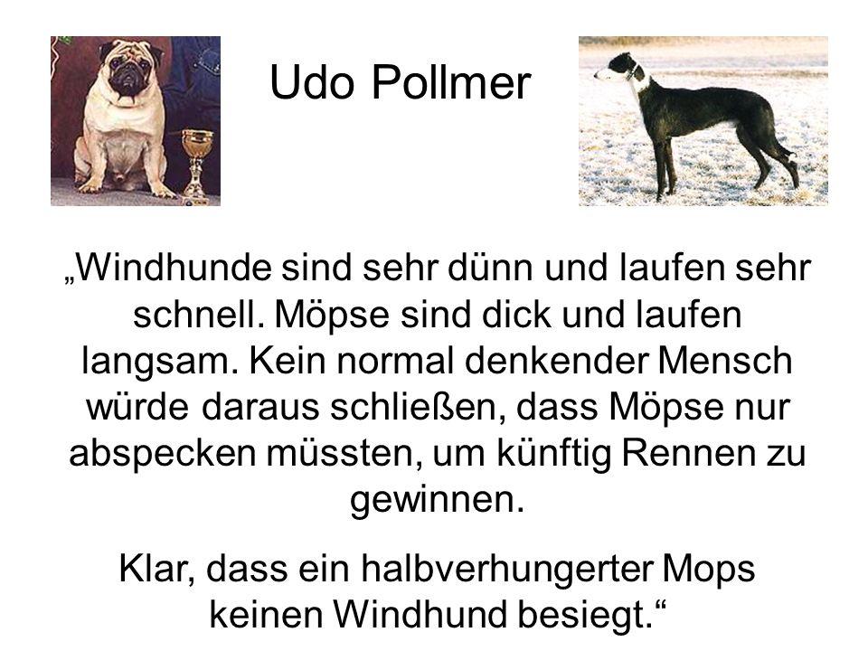 Windhunde sind sehr dünn und laufen sehr schnell.Möpse sind dick und laufen langsam.