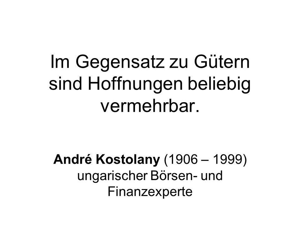 Im Gegensatz zu Gütern sind Hoffnungen beliebig vermehrbar. André Kostolany (1906 – 1999) ungarischer Börsen- und Finanzexperte