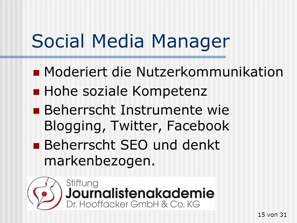 15 von 31 Social Media Manager Moderiert die Nutzerkommunikation Hohe soziale Kompetenz Beherrscht Instrumente wie Blogging, Twitter, Facebook Beherrs