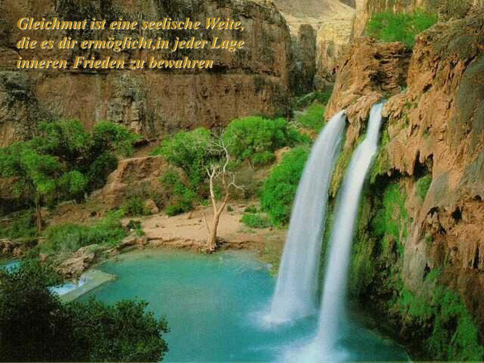 Gleichmut ist eine seelische Weite, die es dir ermöglicht,in jeder Lage inneren Frieden zu bewahren