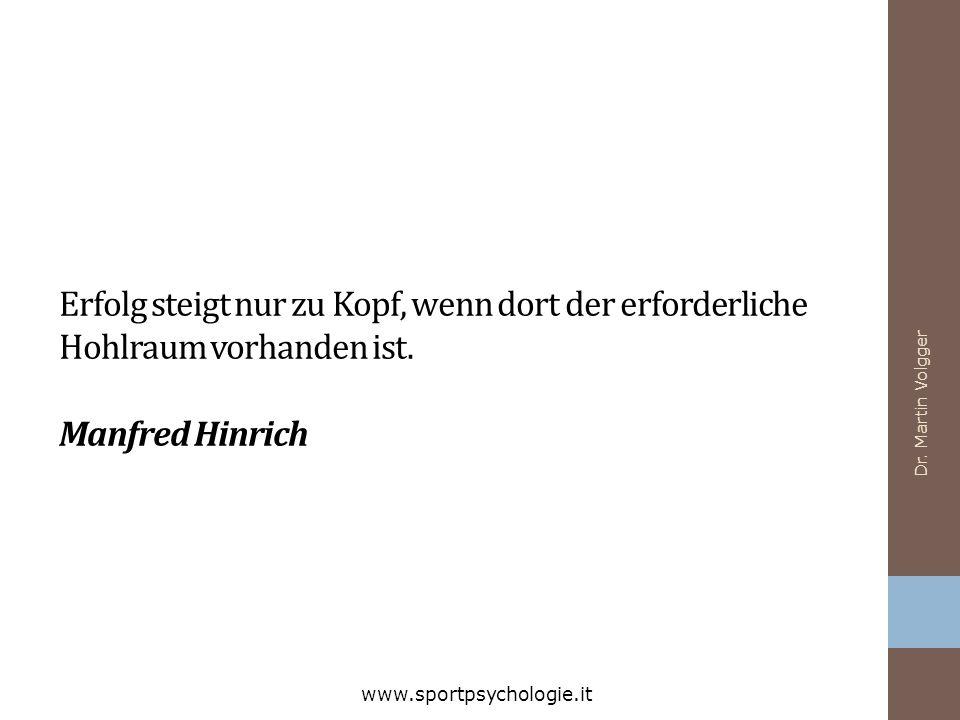 Dr. Martin Volgger www.sportpsychologie.it Erfolg steigt nur zu Kopf, wenn dort der erforderliche Hohlraum vorhanden ist. Manfred Hinrich