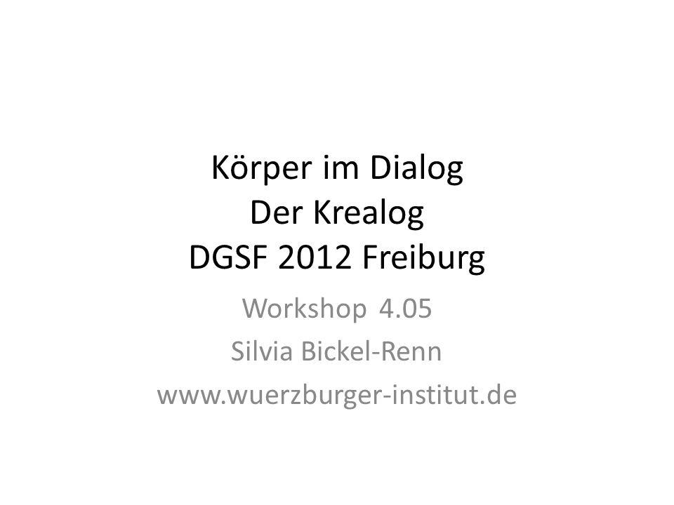 Körper im Dialog Der Krealog DGSF 2012 Freiburg Workshop 4.05 Silvia Bickel-Renn www.wuerzburger-institut.de