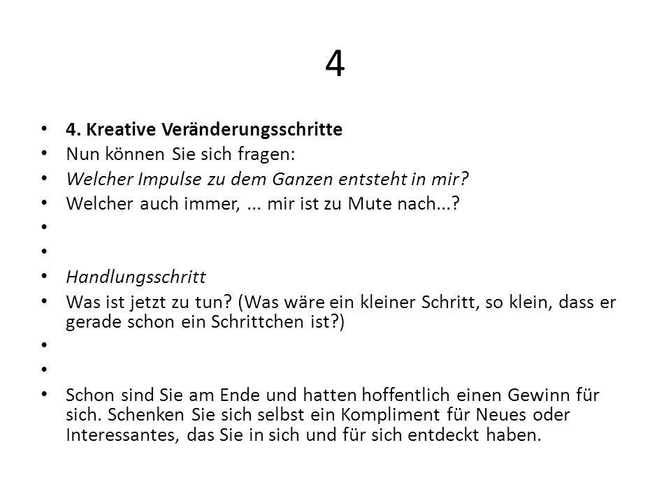 4 4. Kreative Veränderungsschritte Nun können Sie sich fragen: Welcher Impulse zu dem Ganzen entsteht in mir? Welcher auch immer,... mir ist zu Mute n