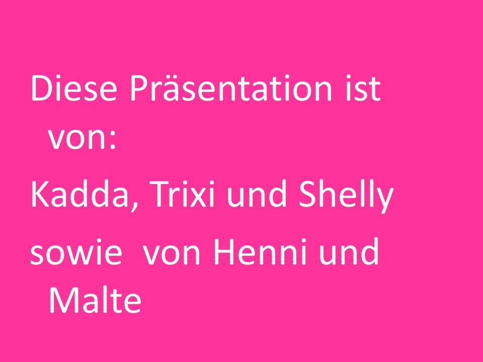 Diese Präsentation ist von: Kadda, Trixi und Shelly sowie von Henni und Malte