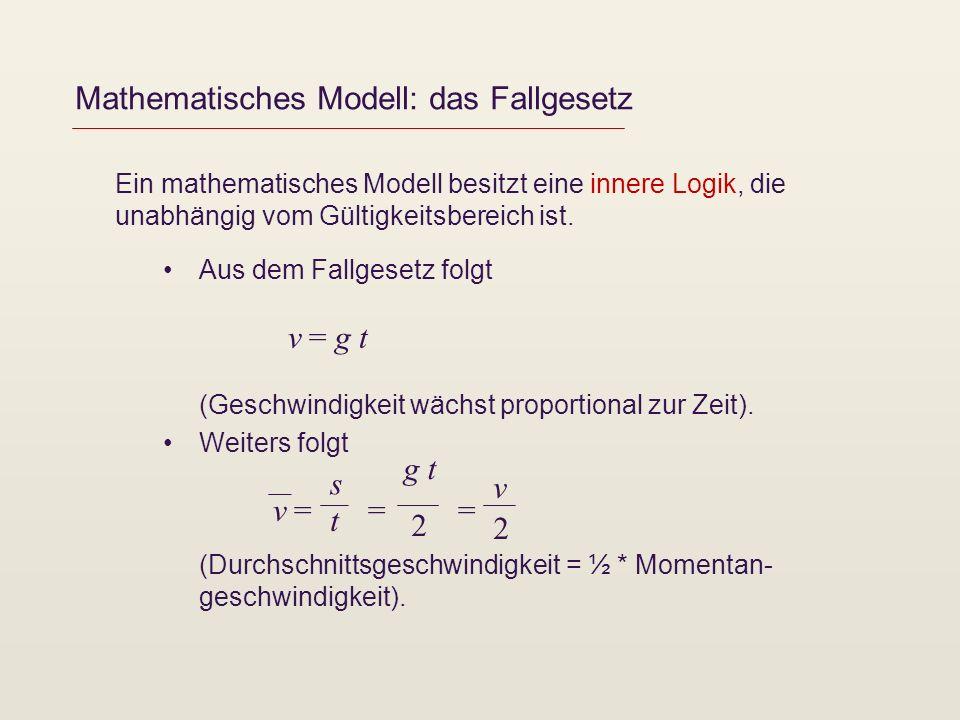 Mathematisches Modell: das Fallgesetz Ein mathematisches Modell besitzt eine innere Logik, die unabhängig vom Gültigkeitsbereich ist. Aus dem Fallgese
