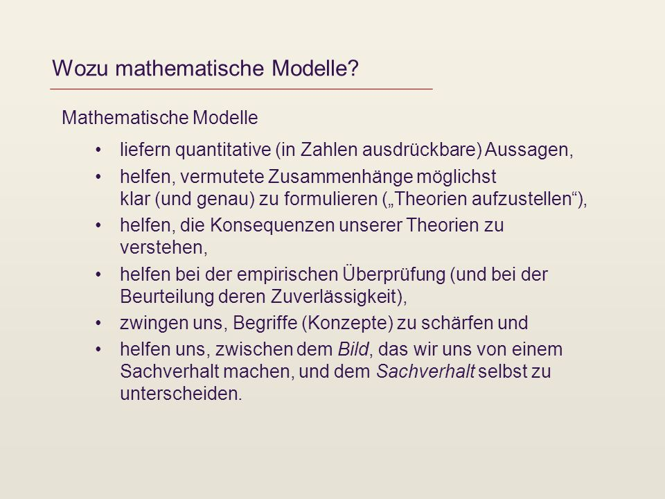 Wozu mathematische Modelle? Mathematische Modelle liefern quantitative (in Zahlen ausdrückbare) Aussagen, helfen, vermutete Zusammenhänge möglichst kl