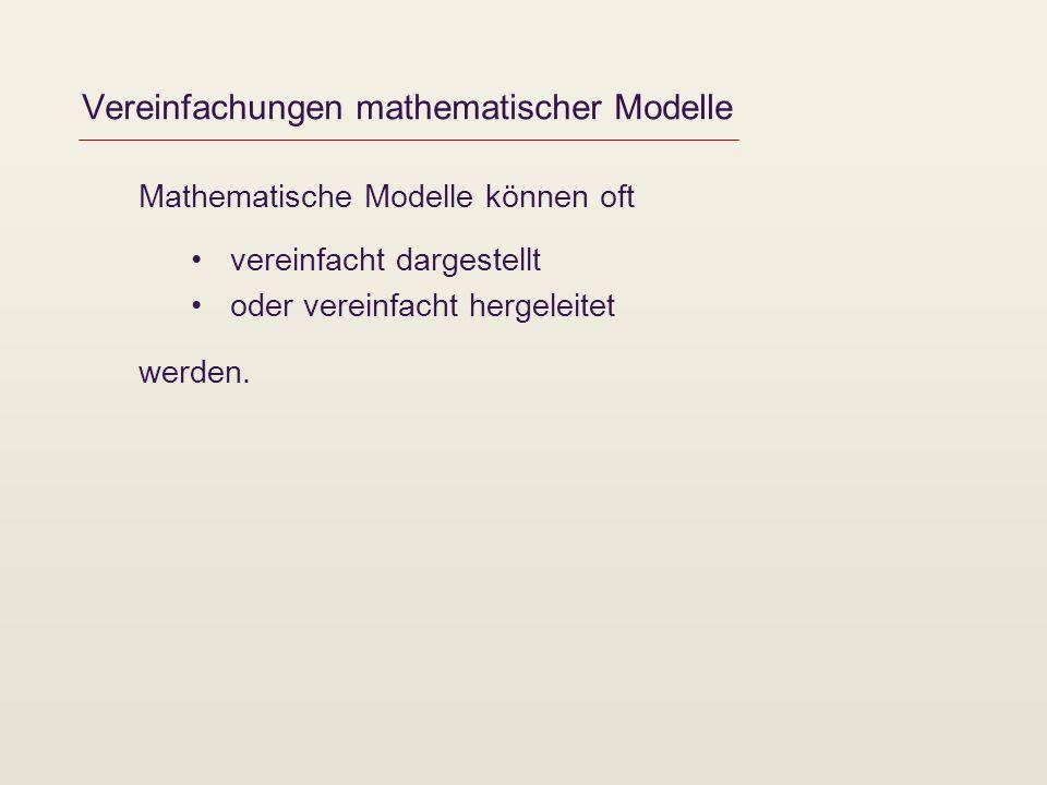 Vereinfachungen mathematischer Modelle Mathematische Modelle können oft vereinfacht dargestellt oder vereinfacht hergeleitet werden.