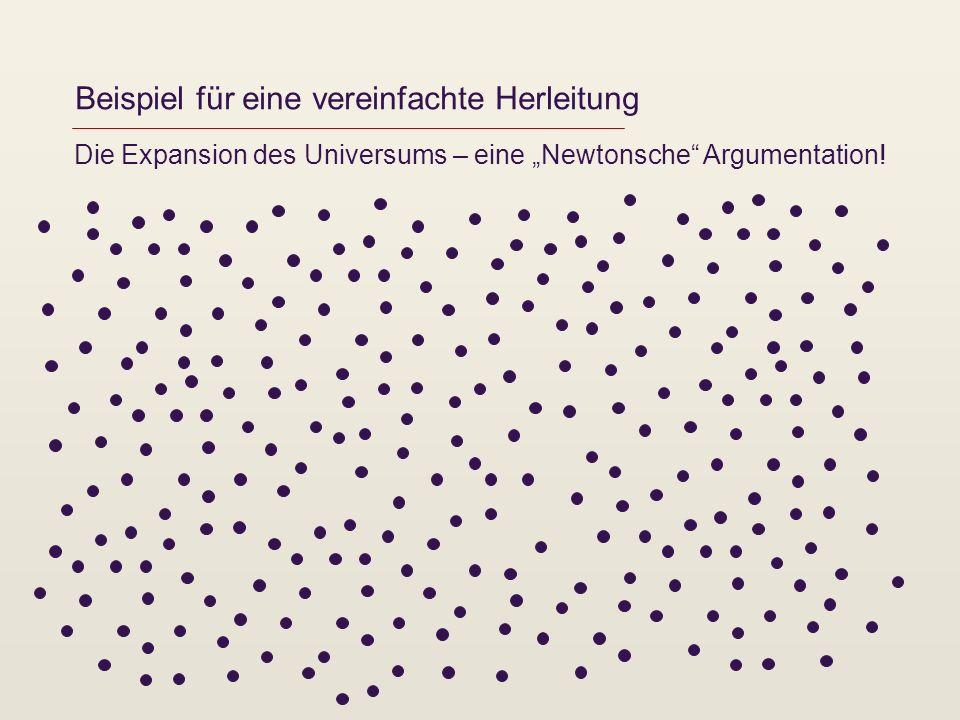 Beispiel für eine vereinfachte Herleitung Die Expansion des Universums – eine Newtonsche Argumentation!