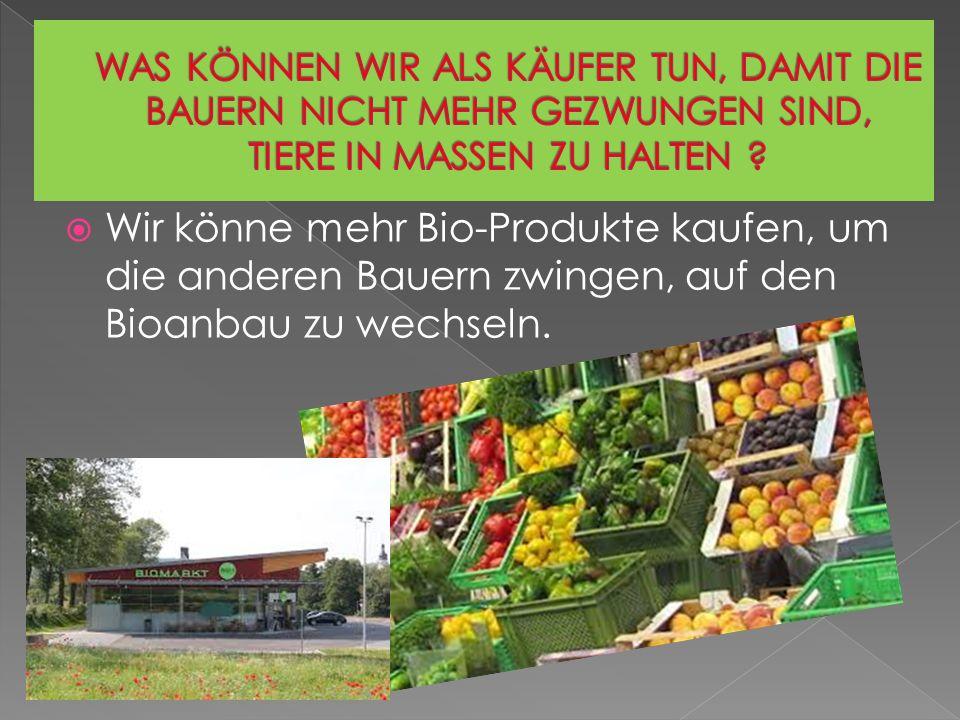 Wir könne mehr Bio-Produkte kaufen, um die anderen Bauern zwingen, auf den Bioanbau zu wechseln.