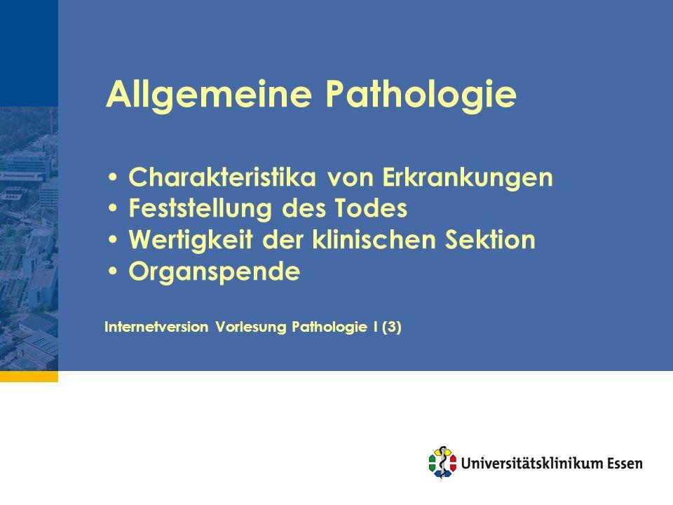 Allgemeine Pathologie Charakteristika von Erkrankungen Feststellung des Todes Wertigkeit der klinischen Sektion Organspende Internetversion Vorlesung