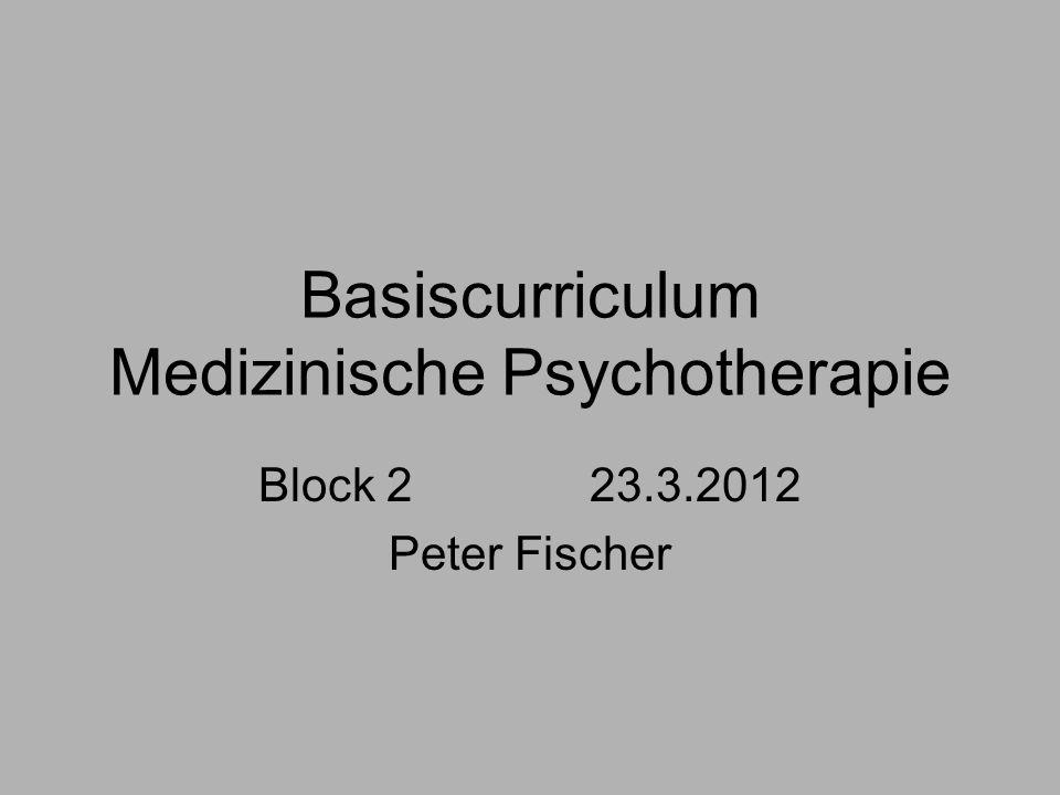 Basiscurriculum Medizinische Psychotherapie Block 2 23.3.2012 Peter Fischer