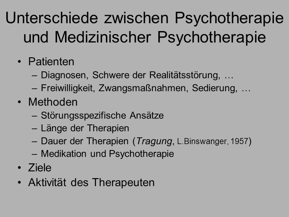 Unterschiede zwischen Psychotherapie und Medizinischer Psychotherapie Patienten –Diagnosen, Schwere der Realitätsstörung, … –Freiwilligkeit, Zwangsmaßnahmen, Sedierung, … Methoden –Störungsspezifische Ansätze –Länge der Therapien –Dauer der Therapien (Tragung, L.Binswanger, 1957 ) –Medikation und Psychotherapie Ziele Aktivität des Therapeuten