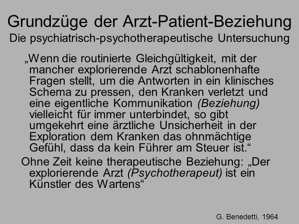 Grundzüge der Arzt-Patient-Beziehung Die psychiatrisch-psychotherapeutische Untersuchung Wenn die routinierte Gleichgültigkeit, mit der mancher explorierende Arzt schablonenhafte Fragen stellt, um die Antworten in ein klinisches Schema zu pressen, den Kranken verletzt und eine eigentliche Kommunikation (Beziehung) vielleicht für immer unterbindet, so gibt umgekehrt eine ärztliche Unsicherheit in der Exploration dem Kranken das ohnmächtige Gefühl, dass da kein Führer am Steuer ist.