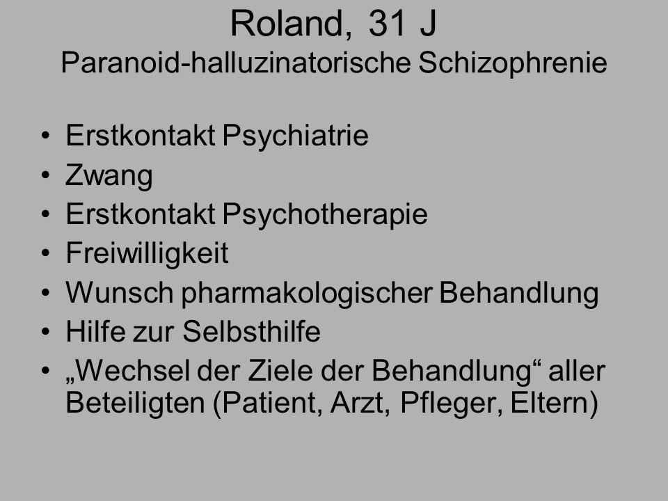 Roland, 31 J Paranoid-halluzinatorische Schizophrenie Erstkontakt Psychiatrie Zwang Erstkontakt Psychotherapie Freiwilligkeit Wunsch pharmakologischer Behandlung Hilfe zur Selbsthilfe Wechsel der Ziele der Behandlung aller Beteiligten (Patient, Arzt, Pfleger, Eltern)
