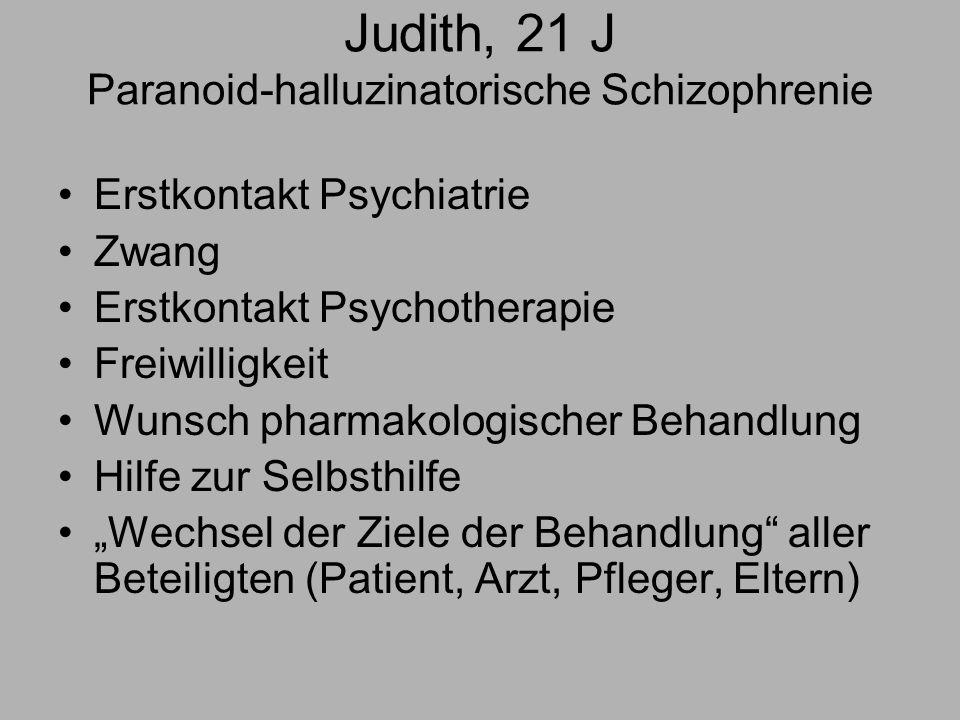 Judith, 21 J Paranoid-halluzinatorische Schizophrenie Erstkontakt Psychiatrie Zwang Erstkontakt Psychotherapie Freiwilligkeit Wunsch pharmakologischer Behandlung Hilfe zur Selbsthilfe Wechsel der Ziele der Behandlung aller Beteiligten (Patient, Arzt, Pfleger, Eltern)
