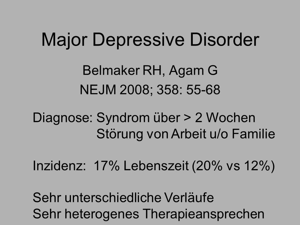 Major Depressive Disorder Belmaker RH, Agam G NEJM 2008; 358: 55-68 Diagnose: Syndrom über > 2 Wochen Störung von Arbeit u/o Familie Inzidenz: 17% Lebenszeit (20% vs 12%) Sehr unterschiedliche Verläufe Sehr heterogenes Therapieansprechen