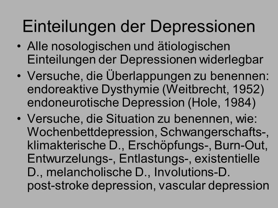 Einteilungen der Depressionen Alle nosologischen und ätiologischen Einteilungen der Depressionen widerlegbar Versuche, die Überlappungen zu benennen: endoreaktive Dysthymie (Weitbrecht, 1952) endoneurotische Depression (Hole, 1984) Versuche, die Situation zu benennen, wie: Wochenbettdepression, Schwangerschafts-, klimakterische D., Erschöpfungs-, Burn-Out, Entwurzelungs-, Entlastungs-, existentielle D., melancholische D., Involutions-D.