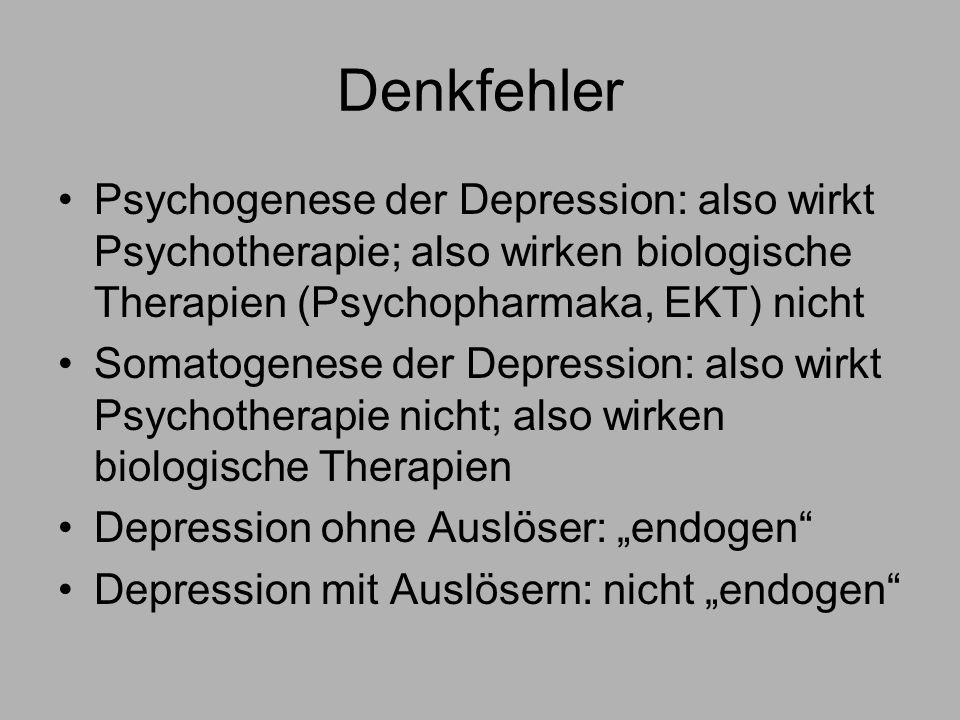 Denkfehler Psychogenese der Depression: also wirkt Psychotherapie; also wirken biologische Therapien (Psychopharmaka, EKT) nicht Somatogenese der Depression: also wirkt Psychotherapie nicht; also wirken biologische Therapien Depression ohne Auslöser: endogen Depression mit Auslösern: nicht endogen