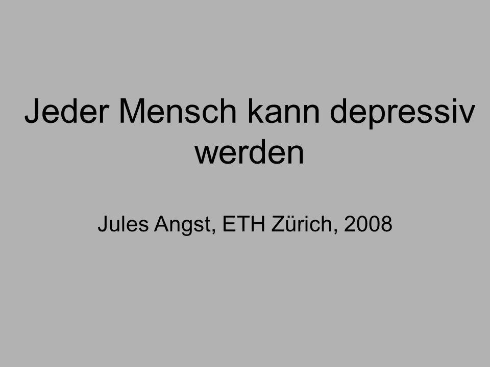Jeder Mensch kann depressiv werden Jules Angst, ETH Zürich, 2008