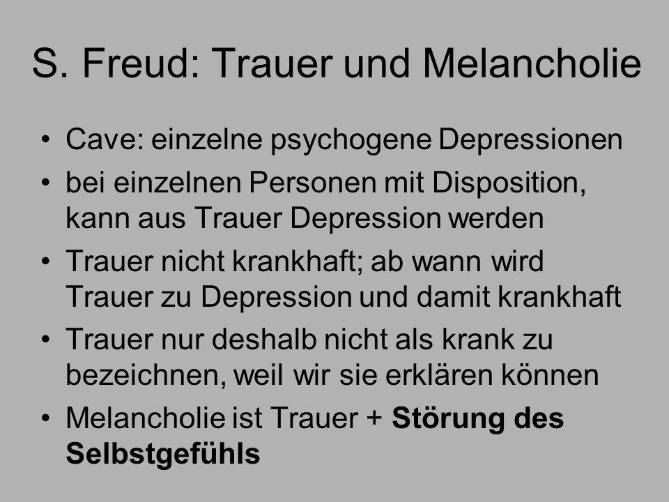 S. Freud: Trauer und Melancholie Cave: einzelne psychogene Depressionen bei einzelnen Personen mit Disposition, kann aus Trauer Depression werden Trau