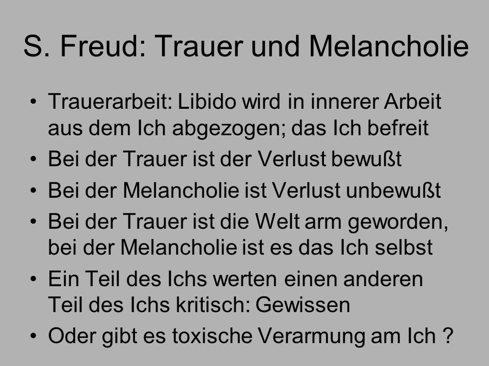 S. Freud: Trauer und Melancholie Trauerarbeit: Libido wird in innerer Arbeit aus dem Ich abgezogen; das Ich befreit Bei der Trauer ist der Verlust bew