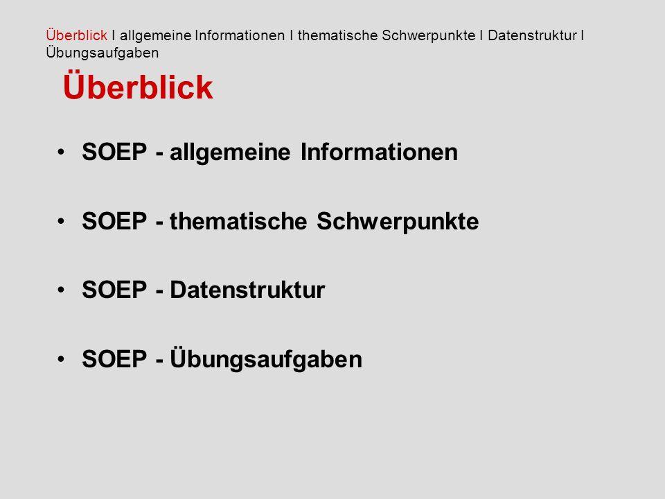 Überblick SOEP - allgemeine Informationen SOEP - thematische Schwerpunkte SOEP - Datenstruktur SOEP - Übungsaufgaben Überblick I allgemeine Informationen I thematische Schwerpunkte I Datenstruktur I Übungsaufgaben