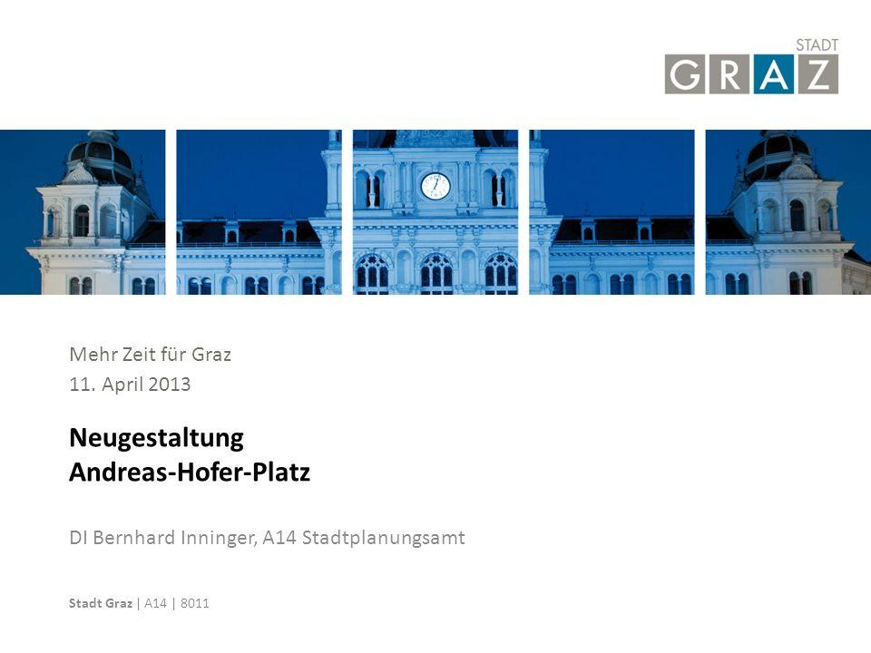 Stadt Graz | Graz-Rathaus | 8010 DI Bernhard Inninger, A14 Stadtplanungsamt Neugestaltung Andreas-Hofer-Platz Mehr Zeit für Graz 11. April 2013 Stadt