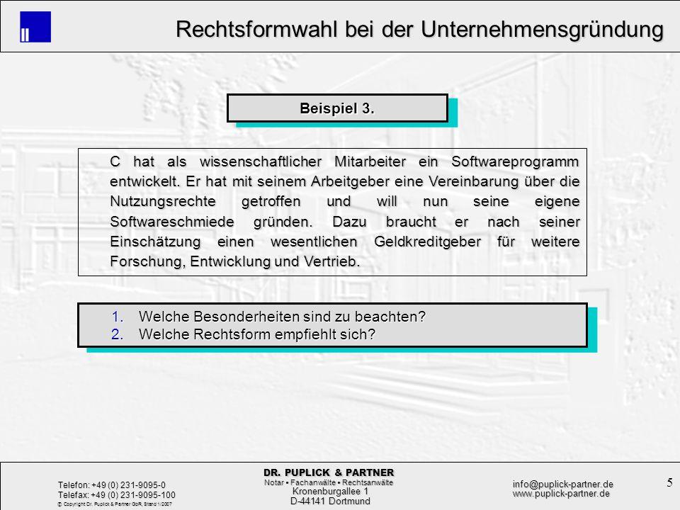 6 Rechtsformwahl bei der Unternehmensgründung Rechtsformwahl bei der Unternehmensgründung Kronenburgallee 1 Kronenburgallee 1 D-44141 Dortmund D-44141 Dortmund Telefon: +49 (0) 231-9095-0 Telefax: +49 (0) 231-9095-100 info@puplick-partner.dewww.puplick-partner.de DR.