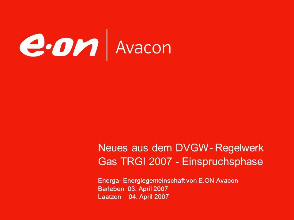 Neues aus dem DVGW- Regelwerk Gas TRGI 2007 - Einspruchsphase Energa- Energiegemeinschaft von E.ON Avacon Barleben 03. April 2007 Laatzen 04. April 20