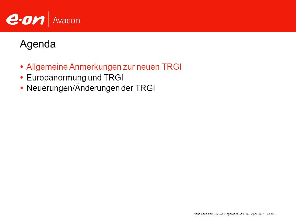 Seite 3Neues aus dem DVGW Regelwerk Gas 03. April 2007 Allgemeine Anmerkungen zur neuen TRGI Europanormung und TRGI Neuerungen/Änderungen der TRGI Age