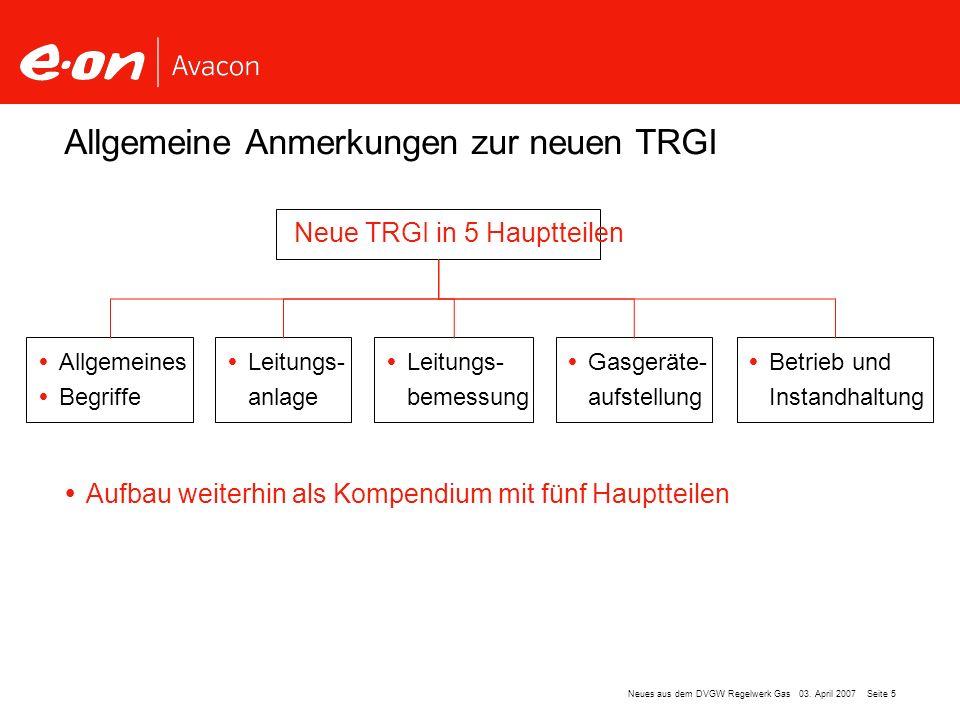 Seite 5Neues aus dem DVGW Regelwerk Gas 03. April 2007 Aufbau weiterhin als Kompendium mit fünf Hauptteilen Allgemeine Anmerkungen zur neuen TRGI Neue